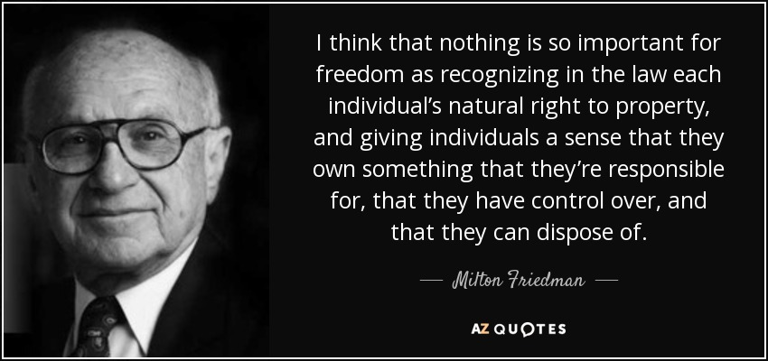 I think that nothing is so important for freedom as recognizing in the law each individual's natural right to property, and giving individuals a sense that they own something that they're responsible for, that they have control over, and that they can dispose of. - Milton Friedman