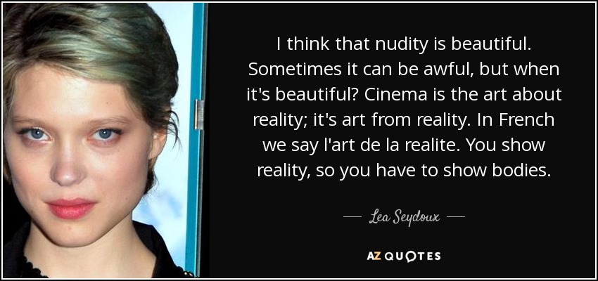 I think that nudity is beautiful. Sometimes it can be awful, but when it's beautiful? Cinema is the art about reality; it's art from reality. In French we say l'art de la realite. You show reality, so you have to show bodies. - Lea Seydoux