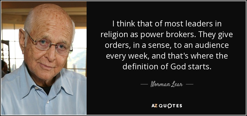 I think that of most leaders in religion as power brokers. They give orders, in a sense, to an audience every week, and that's where the definition of God starts. - Norman Lear