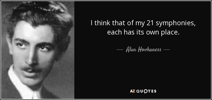 I think that of my 21 symphonies, each has its own place. - Alan Hovhaness