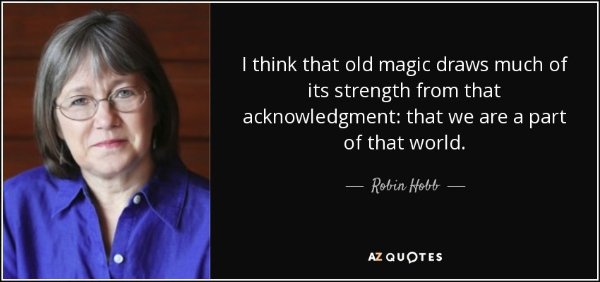 I think that old magic draws much of its strength from that acknowledgment: that we are a part of that world. - Robin Hobb