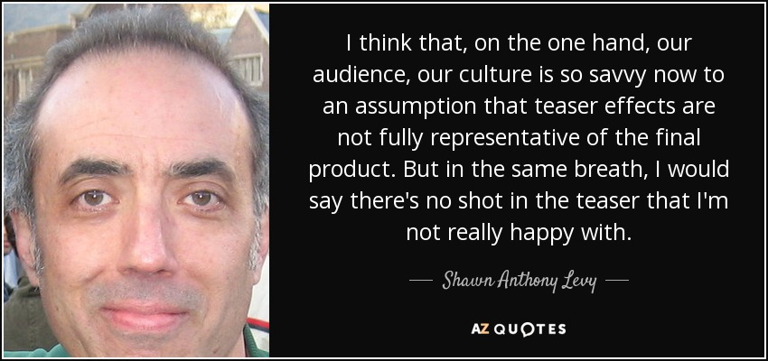 I think that, on the one hand, our audience, our culture is so savvy now to an assumption that teaser effects are not fully representative of the final product. But in the same breath, I would say there's no shot in the teaser that I'm not really happy with. - Shawn Anthony Levy