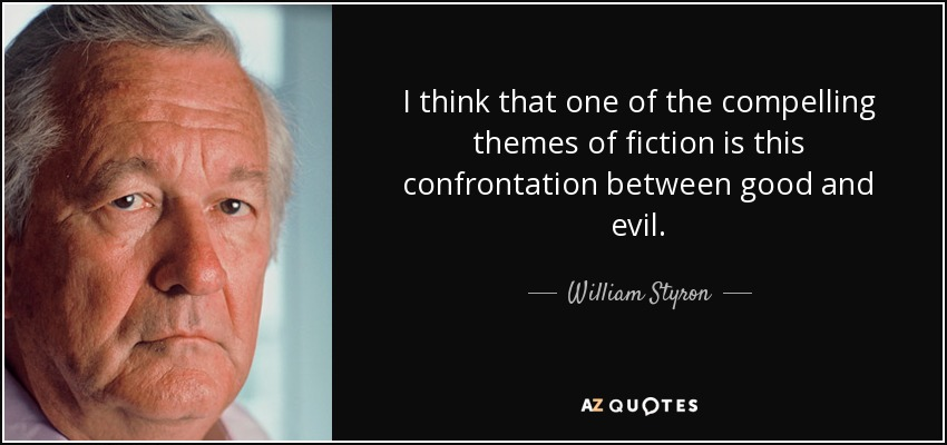 I think that one of the compelling themes of fiction is this confrontation between good and evil. - William Styron
