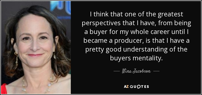 I think that one of the greatest perspectives that I have, from being a buyer for my whole career until I became a producer, is that I have a pretty good understanding of the buyers mentality. - Nina Jacobson