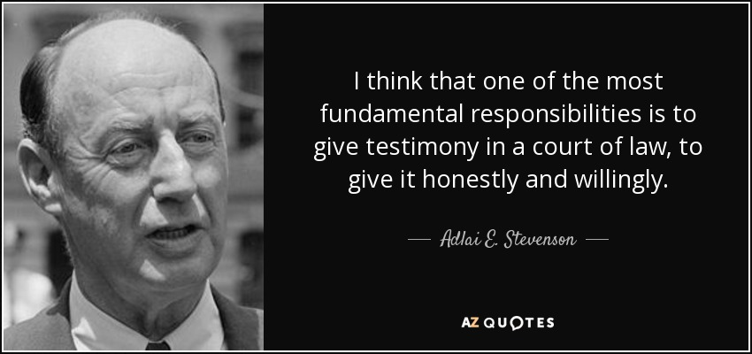 I think that one of the most fundamental responsibilities is to give testimony in a court of law, to give it honestly and willingly. - Adlai E. Stevenson