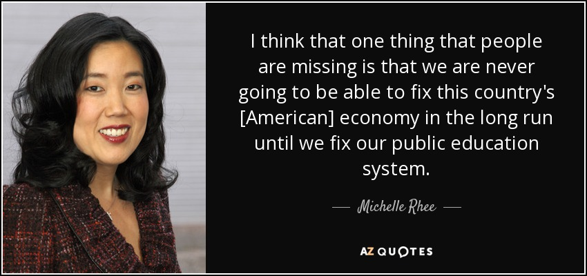 I think that one thing that people are missing is that we are never going to be able to fix this country's [American] economy in the long run until we fix our public education system. - Michelle Rhee