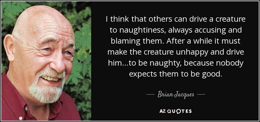 I think that others can drive a creature to naughtiness, always accusing and blaming them. After a while it must make the creature unhappy and drive him...to be naughty, because nobody expects them to be good... - Brian Jacques