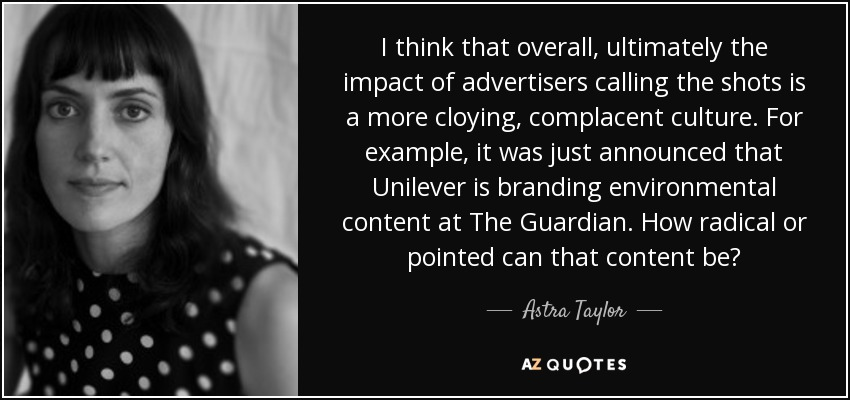 I think that overall, ultimately the impact of advertisers calling the shots is a more cloying, complacent culture. For example, it was just announced that Unilever is branding environmental content at The Guardian. How radical or pointed can that content be? - Astra Taylor