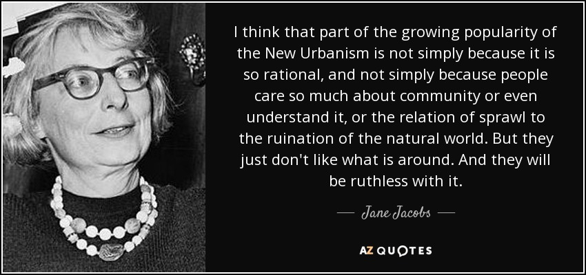 I think that part of the growing popularity of the New Urbanism is not simply because it is so rational, and not simply because people care so much about community or even understand it, or the relation of sprawl to the ruination of the natural world. But they just don't like what is around. And they will be ruthless with it. - Jane Jacobs