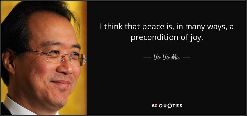 I think that peace is, in many ways, a precondition of joy. - Yo-Yo Ma