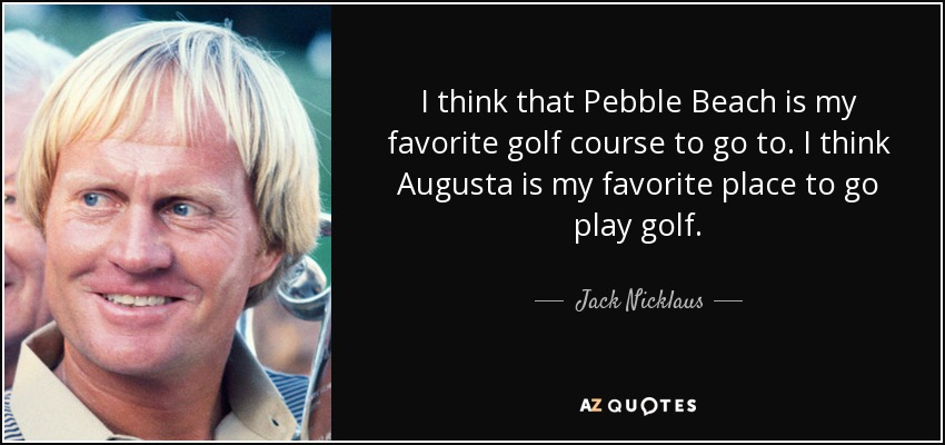 I think that Pebble Beach is my favorite golf course to go to. I think Augusta is my favorite place to go play golf. - Jack Nicklaus