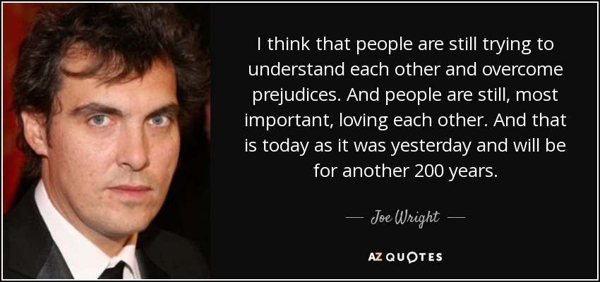 I think that people are still trying to understand each other and overcome prejudices. And people are still, most important, loving each other. And that is today as it was yesterday and will be for another 200 years. - Joe Wright