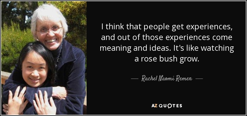 I think that people get experiences, and out of those experiences come meaning and ideas. It's like watching a rose bush grow. - Rachel Naomi Remen