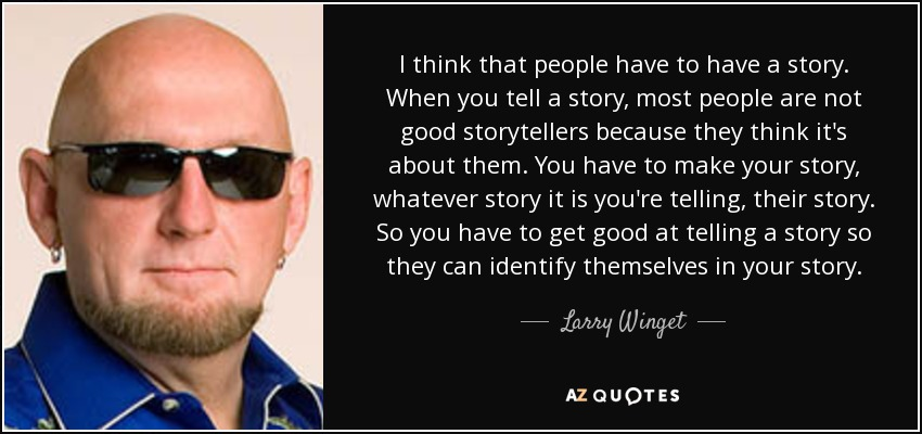 I think that people have to have a story. When you tell a story, most people are not good storytellers because they think it's about them. You have to make your story, whatever story it is you're telling, their story. So you have to get good at telling a story so they can identify themselves in your story. - Larry Winget