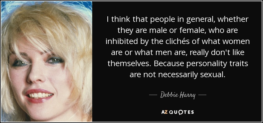 I think that people in general, whether they are male or female, who are inhibited by the clichés of what women are or what men are, really don't like themselves. Because personality traits are not necessarily sexual. - Debbie Harry