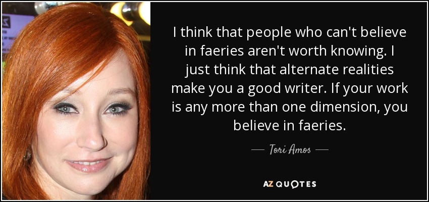I think that people who can't believe in faeries aren't worth knowing. I just think that alternate realities make you a good writer. If your work is any more than one dimension, you believe in faeries. - Tori Amos
