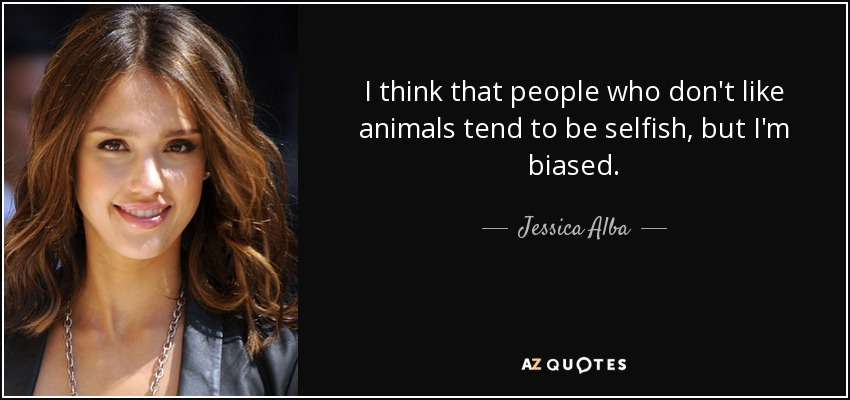 I think that people who don't like animals tend to be selfish, but I'm biased. - Jessica Alba