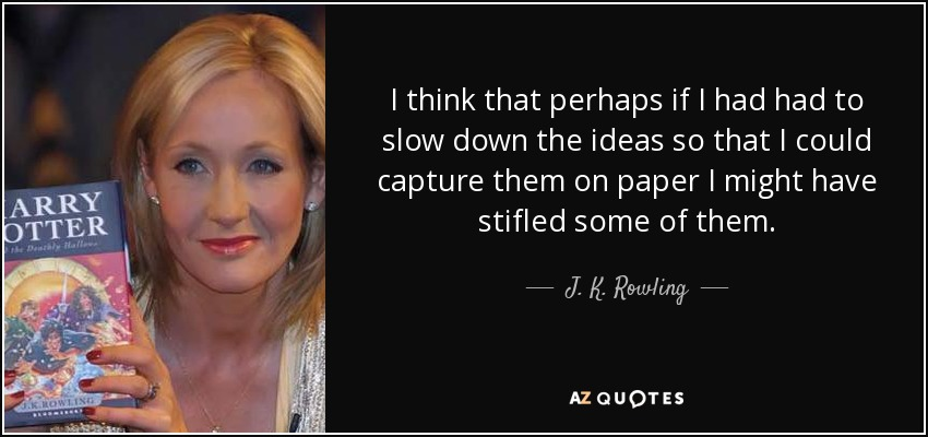 I think that perhaps if I had had to slow down the ideas so that I could capture them on paper I might have stifled some of them. - J. K. Rowling