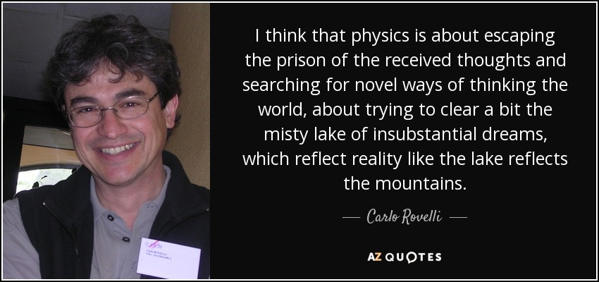 I think that physics is about escaping the prison of the received thoughts and searching for novel ways of thinking the world, about trying to clear a bit the misty lake of insubstantial dreams, which reflect reality like the lake reflects the mountains. - Carlo Rovelli