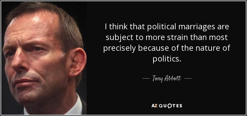 I think that political marriages are subject to more strain than most precisely because of the nature of politics. - Tony Abbott