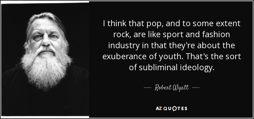 I think that pop, and to some extent rock, are like sport and fashion industry in that they're about the exuberance of youth. That's the sort of subliminal ideology. - Robert Wyatt
