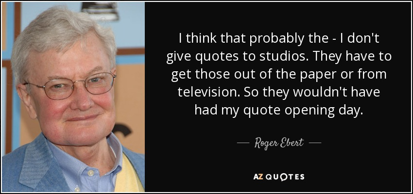 I think that probably the - I don't give quotes to studios. They have to get those out of the paper or from television. So they wouldn't have had my quote opening day. - Roger Ebert