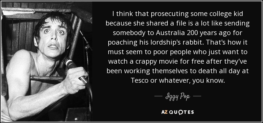 I think that prosecuting some college kid because she shared a file is a lot like sending somebody to Australia 200 years ago for poaching his lordship's rabbit. That's how it must seem to poor people who just want to watch a crappy movie for free after they've been working themselves to death all day at Tesco or whatever, you know. - Iggy Pop