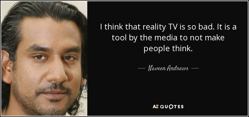 I think that reality TV is so bad. It is a tool by the media to not make people think. - Naveen Andrews