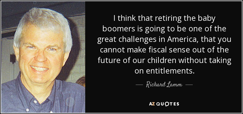 I think that retiring the baby boomers is going to be one of the great challenges in America, that you cannot make fiscal sense out of the future of our children without taking on entitlements. - Richard Lamm