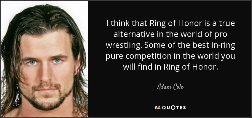 I think that Ring of Honor is a true alternative in the world of pro wrestling. Some of the best in-ring pure competition in the world you will find in Ring of Honor. - Adam Cole