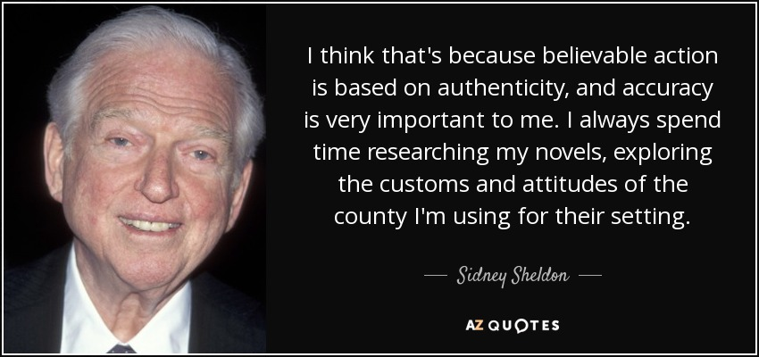 I think that's because believable action is based on authenticity, and accuracy is very important to me. I always spend time researching my novels, exploring the customs and attitudes of the county I'm using for their setting. - Sidney Sheldon