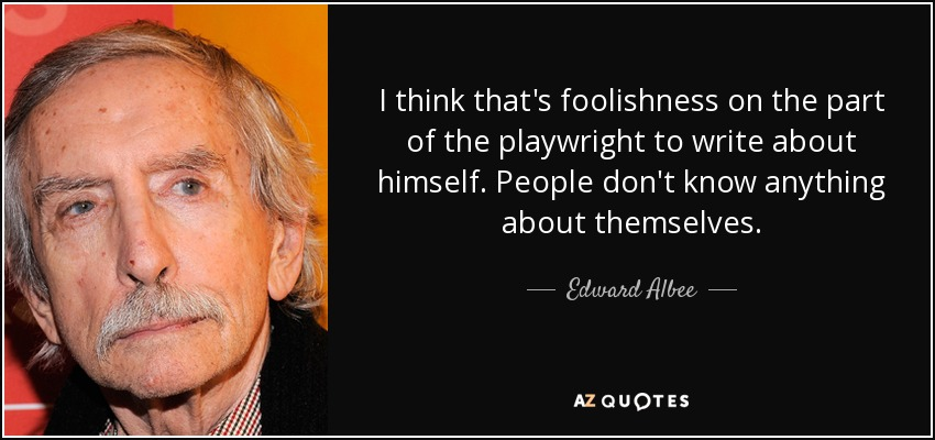 I think that's foolishness on the part of the playwright to write about himself. People don't know anything about themselves. - Edward Albee