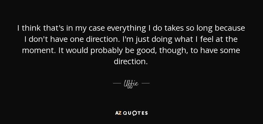 I think that's in my case everything I do takes so long because I don't have one direction. I'm just doing what I feel at the moment. It would probably be good, though, to have some direction. - Uffie