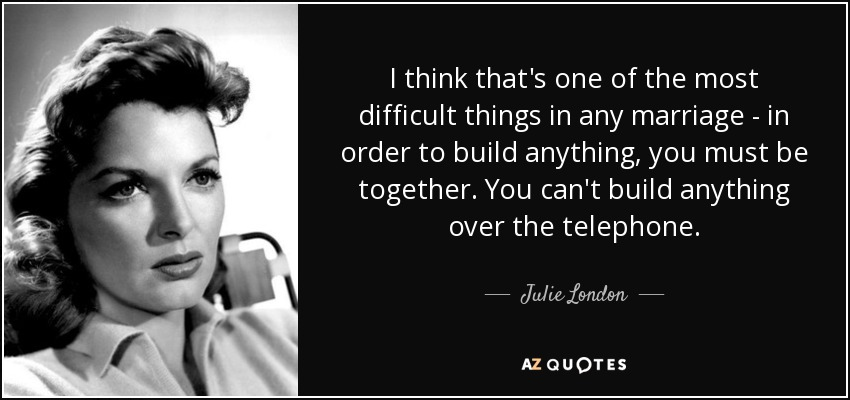 I think that's one of the most difficult things in any marriage - in order to build anything, you must be together. You can't build anything over the telephone. - Julie London