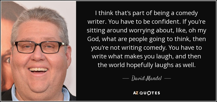 I think that's part of being a comedy writer. You have to be confident. If you're sitting around worrying about, like, oh my God, what are people going to think, then you're not writing comedy. You have to write what makes you laugh, and then the world hopefully laughs as well. - David Mandel