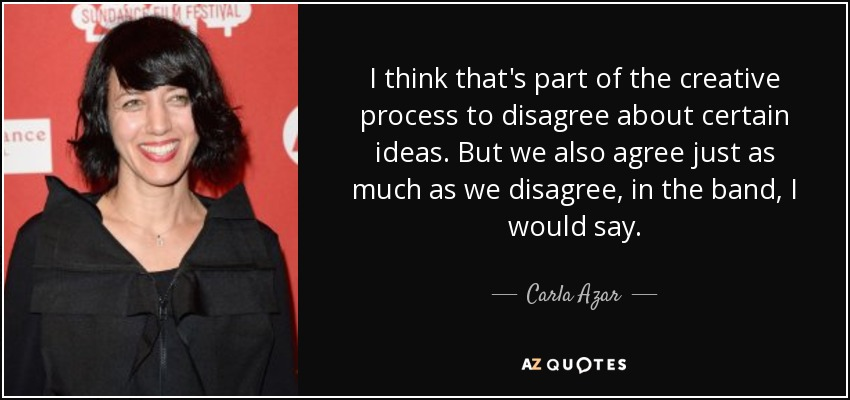 I think that's part of the creative process to disagree about certain ideas. But we also agree just as much as we disagree, in the band, I would say. - Carla Azar