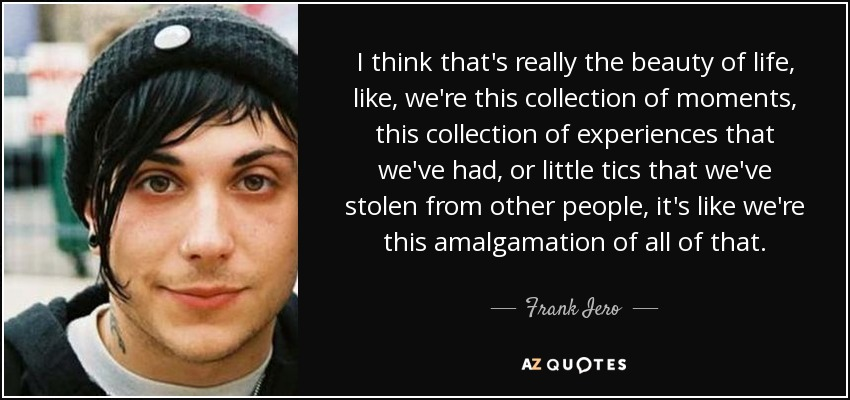I think that's really the beauty of life, like, we're this collection of moments, this collection of experiences that we've had, or little tics that we've stolen from other people, it's like we're this amalgamation of all of that. - Frank Iero