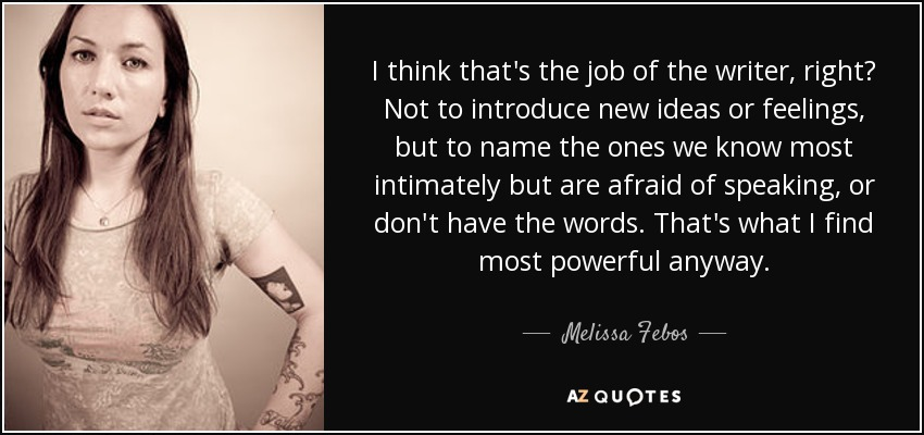 I think that's the job of the writer, right? Not to introduce new ideas or feelings, but to name the ones we know most intimately but are afraid of speaking, or don't have the words. That's what I find most powerful anyway. - Melissa Febos