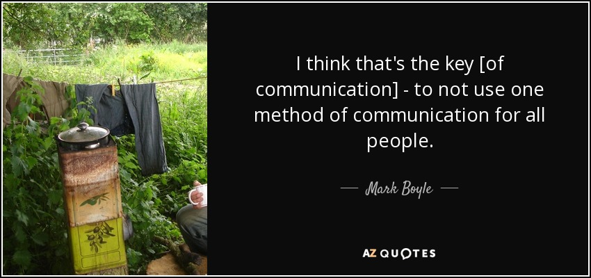 I think that's the key [of communication] - to not use one method of communication for all people. - Mark Boyle