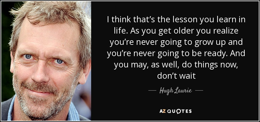 I think that's the lesson you learn in life. As you get older you realize you're never going to grow up and you're never going to be ready. And you may, as well, do things now, don't wait - Hugh Laurie