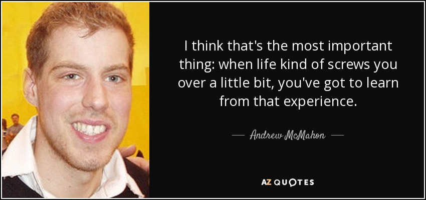 I think that's the most important thing: when life kind of screws you over a little bit, you've got to learn from that experience. - Andrew McMahon
