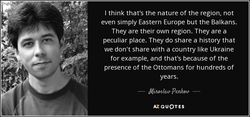 I think that's the nature of the region, not even simply Eastern Europe but the Balkans. They are their own region. They are a peculiar place. They do share a history that we don't share with a country like Ukraine for example, and that's because of the presence of the Ottomans for hundreds of years. - Miroslav Penkov