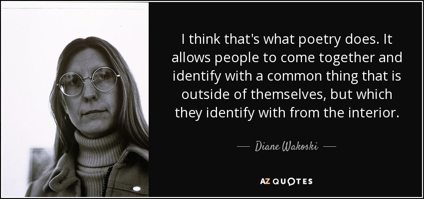 I think that's what poetry does. It allows people to come together and identify with a common thing that is outside of themselves, but which they identify with from the interior. - Diane Wakoski