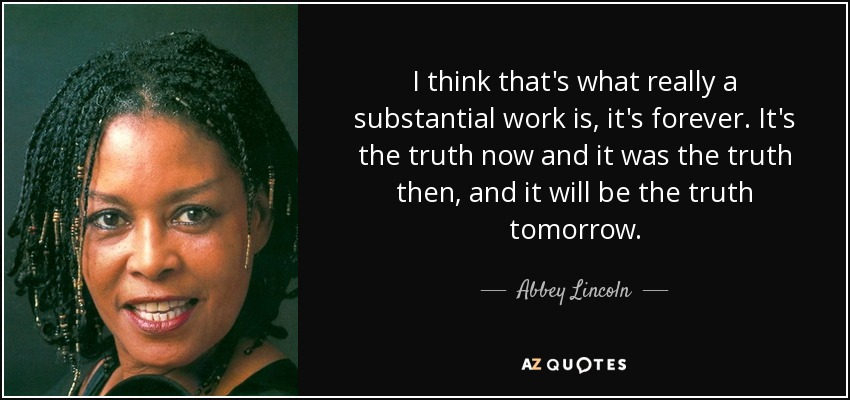 I think that's what really a substantial work is, it's forever. It's the truth now and it was the truth then, and it will be the truth tomorrow. - Abbey Lincoln