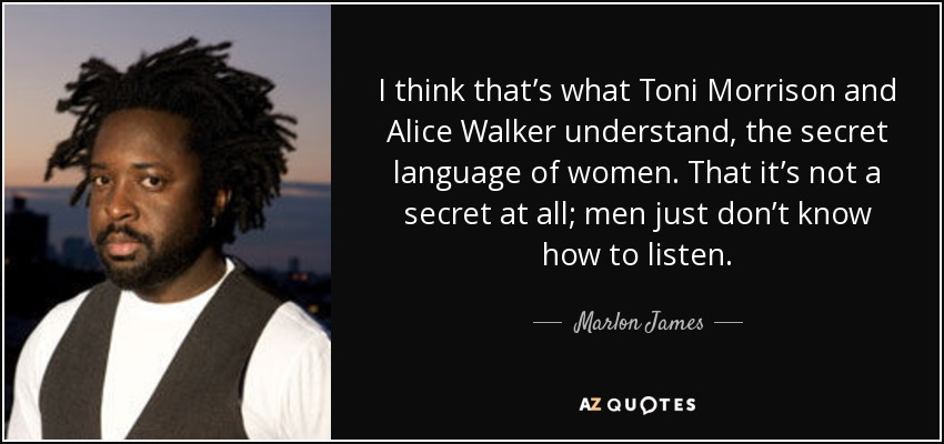 I think that's what Toni Morrison and Alice Walker understand, the secret language of women. That it's not a secret at all; men just don't know how to listen. - Marlon James
