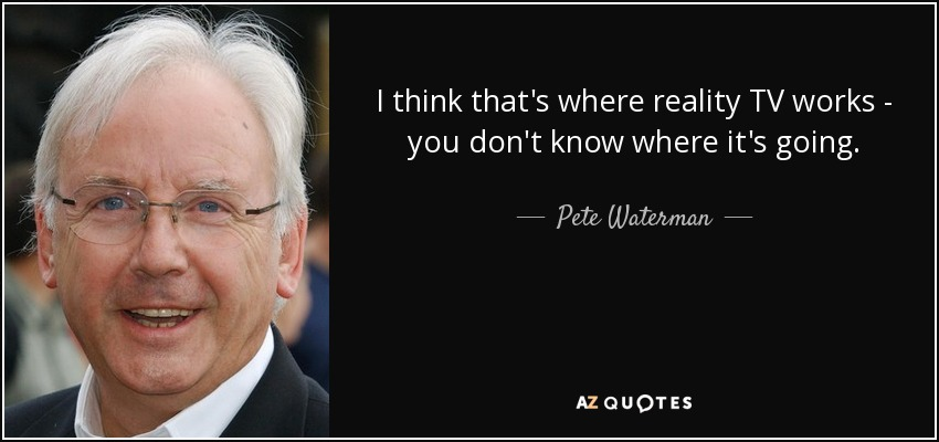 I think that's where reality TV works - you don't know where it's going. - Pete Waterman