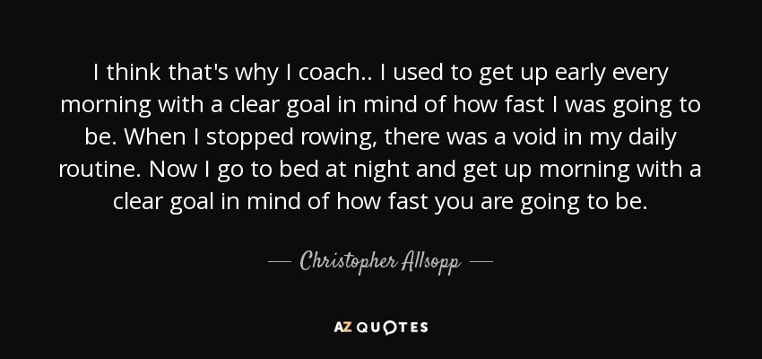 I think that's why I coach.. I used to get up early every morning with a clear goal in mind of how fast I was going to be. When I stopped rowing, there was a void in my daily routine. Now I go to bed at night and get up morning with a clear goal in mind of how fast you are going to be. - Christopher Allsopp