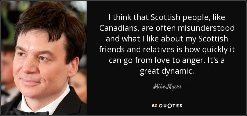 I think that Scottish people, like Canadians, are often misunderstood and what I like about my Scottish friends and relatives is how quickly it can go from love to anger. It's a great dynamic. - Mike Myers