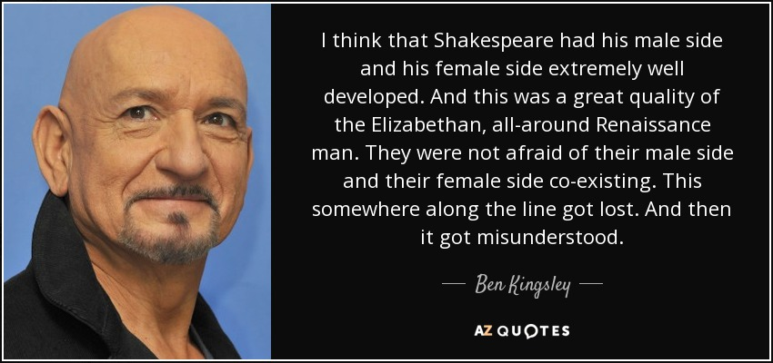 I think that Shakespeare had his male side and his female side extremely well developed. And this was a great quality of the Elizabethan, all-around Renaissance man. They were not afraid of their male side and their female side co-existing. This somewhere along the line got lost. And then it got misunderstood. - Ben Kingsley
