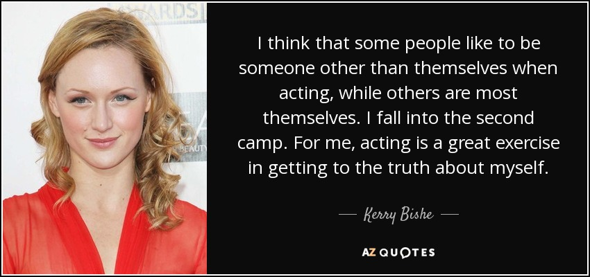 I think that some people like to be someone other than themselves when acting, while others are most themselves. I fall into the second camp. For me, acting is a great exercise in getting to the truth about myself. - Kerry Bishe
